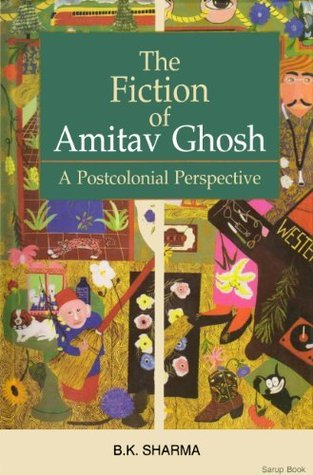 The Fiction of Amitav Ghosh: A Postcolonial Perspective B.K. Sharma