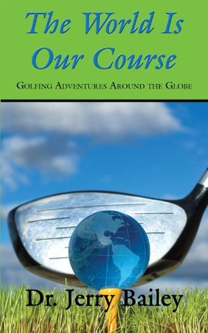 The World Is Our Course: Golfing Adventures Around the Globe  by  Jerry Bailey