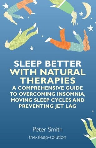 Sleep Better with Natural Therapies: A Comprehensive Guide to Overcoming Insomnia, Moving Sleep Cycles and Preventing Jet Lag Peter K. Smith