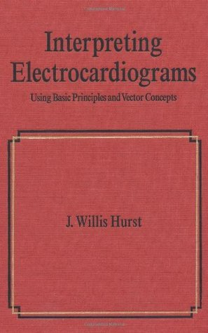 Interpreting Electrocardiograms: Using Basic Principles and Vector Concepts  by  J. Willis Hurst