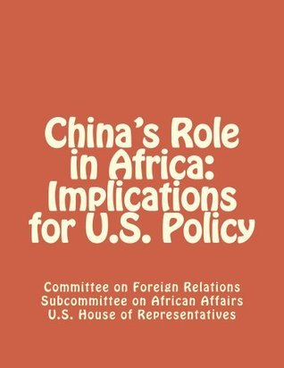 Chinas Role in Africa: Implications for U.S. Policy  by  Committee on Foreign Relations United States Senate