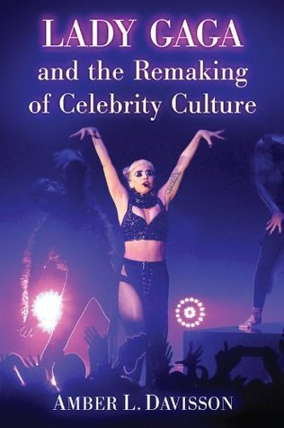 Lady Gaga and the Remaking of Celebrity Culture  by  Amber L. Davisson