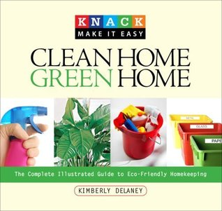 Knack Clean Home, Green Home: The Complete Illustrated Guide to Eco-Friendly Homekeeping  by  Kim Delaney