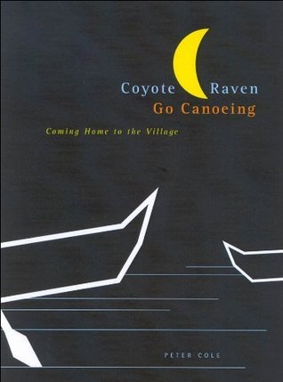 Coyote and Raven Go Canoeing: Coming Home to the Village: Aboriginalizing Education (Mcgill-Queens Native and Northern Series)  by  Peter Cole