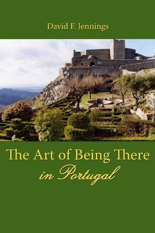 The Art of Being There in Portugal  by  David F. Jennings