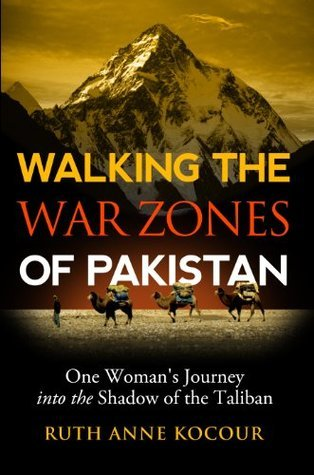 Walking the War Zones of Pakistan, One Womans Journey into the Shadow of the Taliban Ruth Anne Kocour