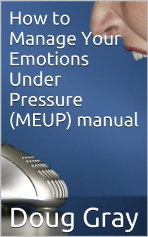 How to Manage Your Emotions Under Pressure (MEUP) manual  by  Doug Gray