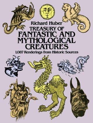 Treasury of Fantastic and Mythological Creatures: 1,087 Renderings from Historic Sources  by  Richard Huber