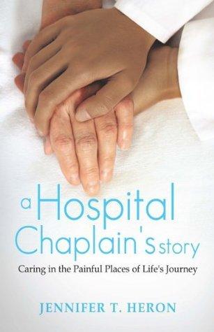 A Hospital Chaplains Story  by  Jennifer T. Heron