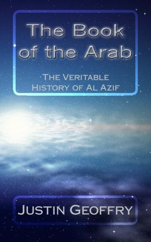 The Book of the Arab: The Veritable History of Al Azif Justin Geoffry