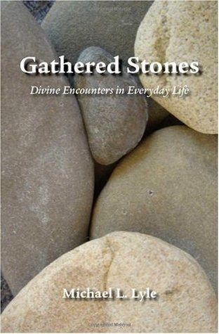 Gathered Stones: Divine Encounters in Everyday Life Michael L. Lyle