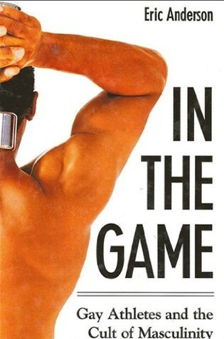 In The Game: Gay Athletes And The Cult Of Masculinity (S U N Y Series on Sport, Culture, and Social Relations) Eric Anderson