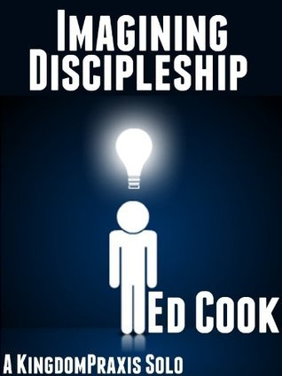 Imagining Discipleship: Following Jesus Is Not a Self-improvement Program [A KingdomPraxis Solo]  by  Ed Cook