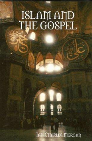 Islam and the Gospel Ian Charles Morgan