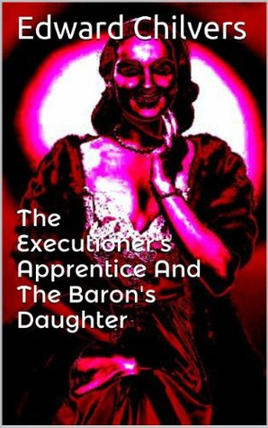 The Executioners Apprentice And The Barons Daughter  by  Edward Chilvers