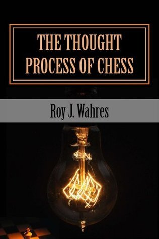 The Thought Process of Chess  by  Roy Wahres