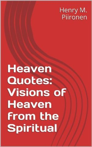 Heaven Quotes: Visions of Heaven from the Spiritual Henry M. Piironen