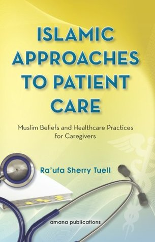 Islamic Approaches to Patient Care: Muslim Beliefs and Healthcare Practices for Caregivers Raufa Sherry Tuell