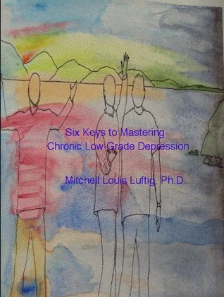 Six Keys to Mastering Chronic Low-Grade Depression Mitchell Luftig