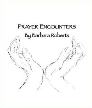 Prayer Encounters  by  Barbara Roberts