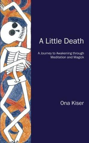 A Little Death: A Journey to Awakening Through Meditation and Magick Ona Kiser