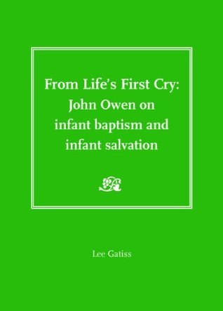 From Lifes First Cry: John Owen on Infant Baptism and Infant Salvation  by  Lee Gatiss