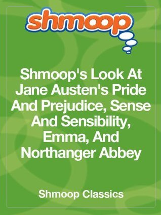 Shmoops Look At Jane Austens Pride And Prejudice, Sense And Sensibility, Emma, And Northanger Abbey  by  Shmoop