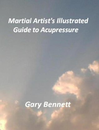 Martial Artists Illustrated Guide to Acupressure  by  Gary Bennett