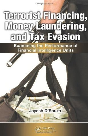 Terrorist Financing, Money Laundering, and Tax Evasion: Examining the Performance of Financial Intelligence Units  by  Jayesh DSouza