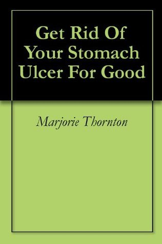 Get Rid Of Your Stomach Ulcer For Good  by  Marjorie Thornton