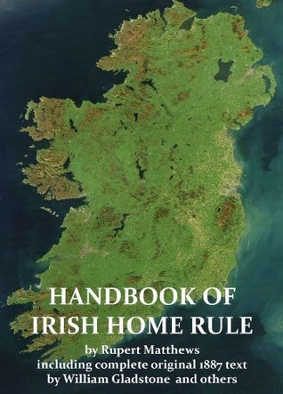 A Handbook of Irish Home Rule with full original text William Gladstone and others (Annotated) (Illustrated) by Rupert Matthews