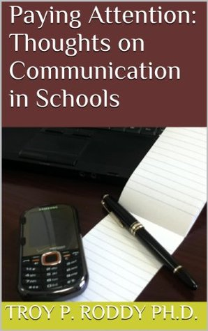 Paying Attention: Thoughts on Communication in Schools  by  Troy P. Roddy