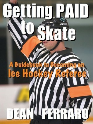 Getting PAID to Skate: A Guidebook to Becoming an Ice Hockey Referee  by  Dean Ferraro