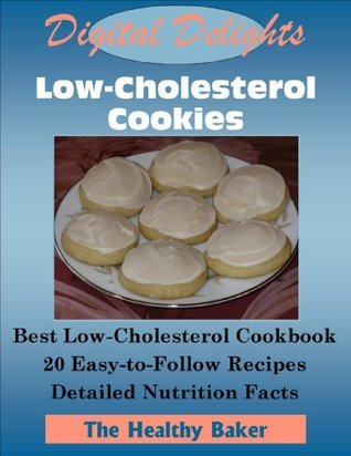 Digital Delights: Low-Cholesterol Cookies - The Best Low-Cholesterol Cookbook 20 Easy-to-Follow Recipes Detailed Nutrition Facts  by  The Healthy Baker