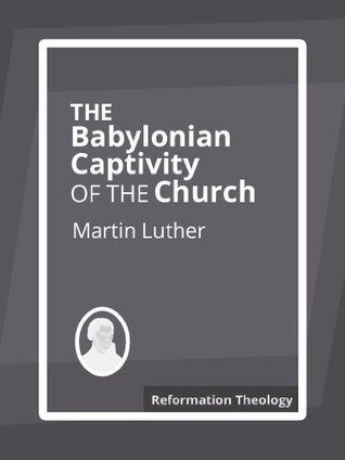 The Babylonian Captivity of the Church  by  Martin Luther