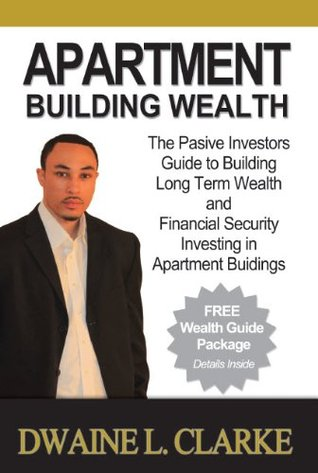Apartment Building Wealth: The Passive Investors Guide to Building Long Term Wealth and Financial Security Investing in Apartment Buildings Dwaine L. Clarke