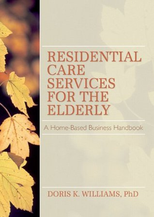 Residential Care Services for the Elderly: Business Guide for Home-Based Eldercare (Monograph Published Simultaneously As the Journal of Housing for the Elderly , Vol 8, No 2)  by  Doris K. Williams
