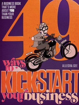 49 Ways To Kick-Start Your Business  by  Allegra Gee