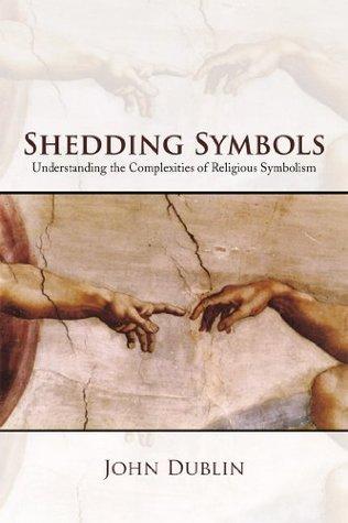 Shedding Symbols: Understanding the Complexities of Religious Symbolism John Dublin