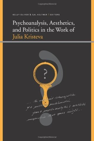 Psychoanalysis, Aesthetics, And Politics In The Work Of Julia Kristeva (Suny Series, Insinuations)  by  Kelly Oliver