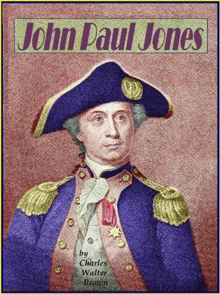 John Paul Jones of Naval Fame - A Character of the Revolution Charles Walter Brown