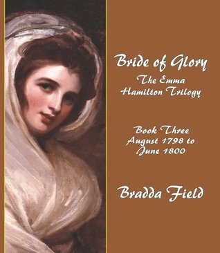 BRIDE OF GLORY: The Emma Hamilton Trilogy - Book Three: August 1798 to June 1800 Bradda Field