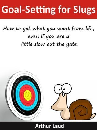 Goal-Setting for Slugs: How to get what you want from life, even if you are a little slow out the gate.  by  Arthur Laud