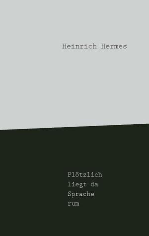 Plötzlich liegt da Sprache rum Heinrich Hermes