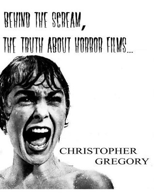 Behind the Scream: The truth about Horror Films Christopher Gregory