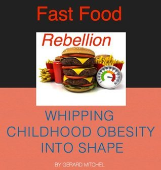 Fast Food Rebellion - Whipping Childhood Obesity Into Shape Gerard Mitchel