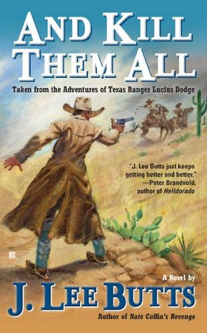 And Kill Them All: Taken from the Adventures of Texas Ranger Lucius Dodge  by  J. Lee Butts