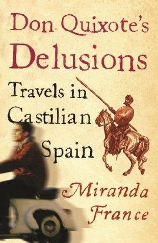 Don Quixotes Delusions: Travels in Castilian Spain  by  Miranda France