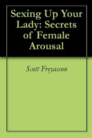 Sexing Up Your Lady: A Humorous Look At The Secrets Of Female Arousal  by  Scott Freyasson