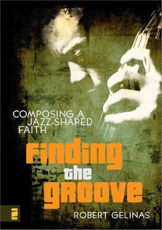 Finding the Groove:  Composing a Jazz-Shaped Faith  by  Robert Gelinas